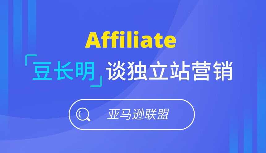Affiliate豆长明谈独立站营销